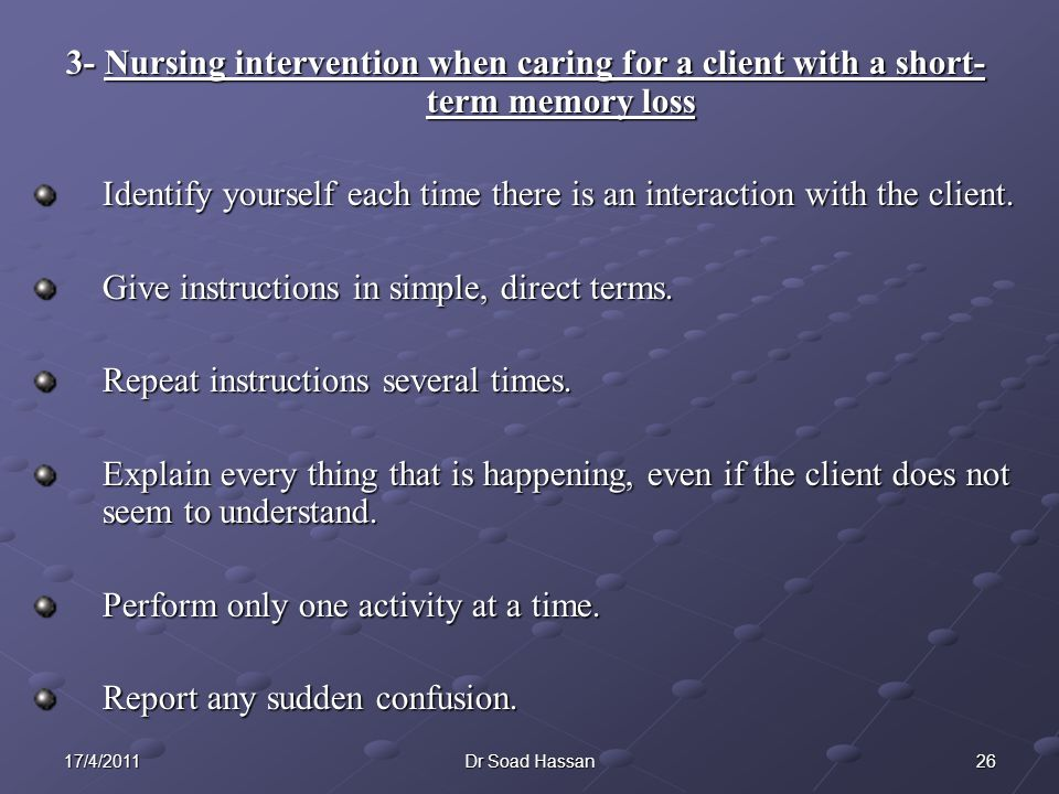 2617/4/2011Dr Soad Hassan 3- Nursing intervention when caring for a client with a short- term memory loss Identify yourself each time there is an interaction with the client.