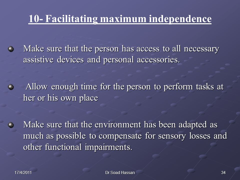 3417/4/2011Dr Soad Hassan 10- Facilitating maximum independence Make sure that the person has access to all necessary assistive devices and personal accessories.