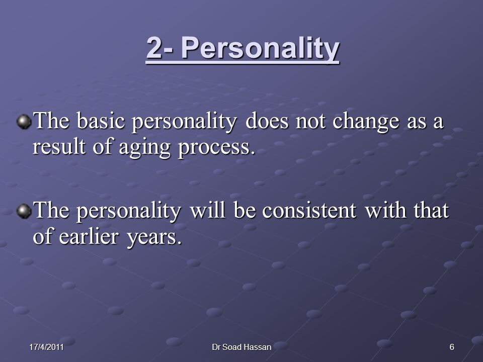 617/4/2011Dr Soad Hassan 2- Personality The basic personality does not change as a result of aging process.