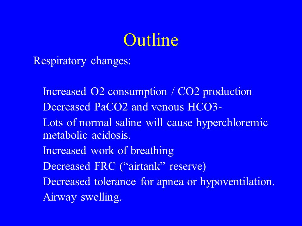 Outline Respiratory changes: Increased O2 consumption / CO2 production Decreased PaCO2 and venous HCO3- Lots of normal saline will cause hyperchloremi