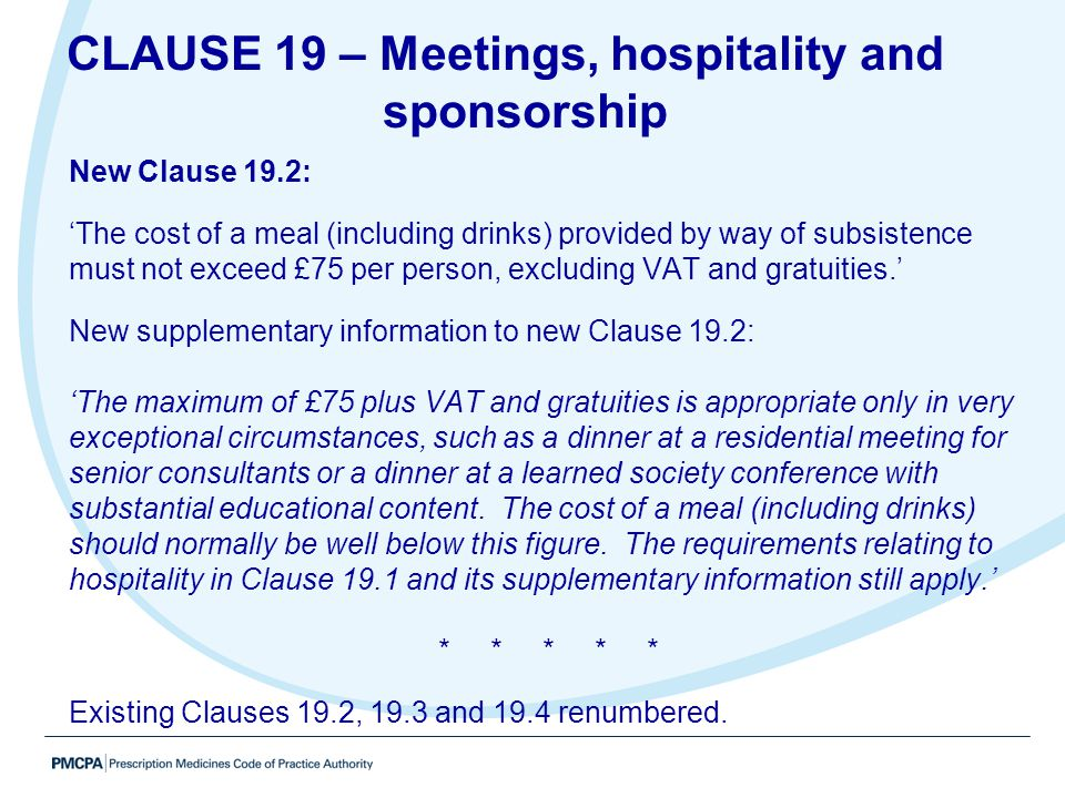 New Clause 19.2: 'The cost of a meal (including drinks) provided by way of subsistence must not exceed £75 per person, excluding VAT and gratuities.'
