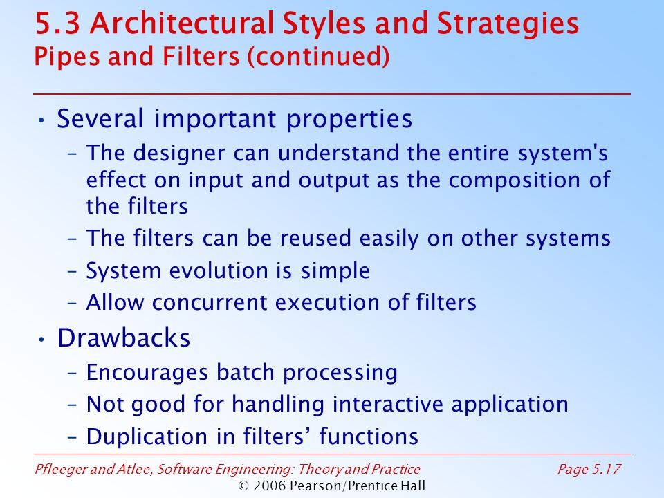 Pfleeger and Atlee, Software Engineering: Theory and PracticePage 5.17 © 2006 Pearson/Prentice Hall 5.3 Architectural Styles and Strategies Pipes and Filters (continued) Several important properties –The designer can understand the entire system s effect on input and output as the composition of the filters –The filters can be reused easily on other systems –System evolution is simple –Allow concurrent execution of filters Drawbacks –Encourages batch processing –Not good for handling interactive application –Duplication in filters' functions