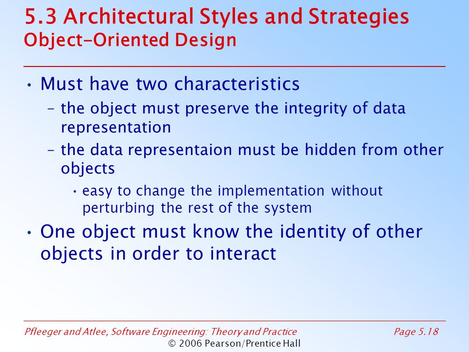 Pfleeger and Atlee, Software Engineering: Theory and PracticePage 5.18 © 2006 Pearson/Prentice Hall 5.3 Architectural Styles and Strategies Object-Oriented Design Must have two characteristics –the object must preserve the integrity of data representation –the data representaion must be hidden from other objects easy to change the implementation without perturbing the rest of the system One object must know the identity of other objects in order to interact