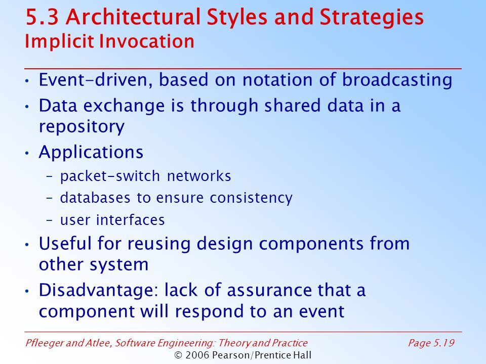 Pfleeger and Atlee, Software Engineering: Theory and PracticePage 5.19 © 2006 Pearson/Prentice Hall 5.3 Architectural Styles and Strategies Implicit Invocation Event-driven, based on notation of broadcasting Data exchange is through shared data in a repository Applications –packet-switch networks –databases to ensure consistency –user interfaces Useful for reusing design components from other system Disadvantage: lack of assurance that a component will respond to an event