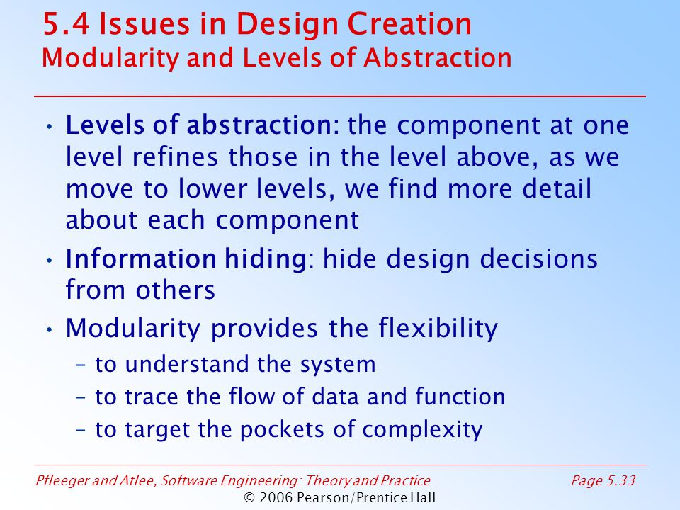 Pfleeger and Atlee, Software Engineering: Theory and PracticePage 5.33 © 2006 Pearson/Prentice Hall 5.4 Issues in Design Creation Modularity and Levels of Abstraction Levels of abstraction: the component at one level refines those in the level above, as we move to lower levels, we find more detail about each component Information hiding: hide design decisions from others Modularity provides the flexibility –to understand the system –to trace the flow of data and function –to target the pockets of complexity