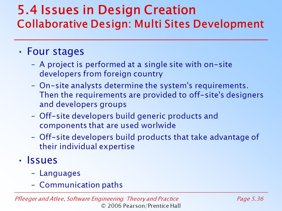 Pfleeger and Atlee, Software Engineering: Theory and PracticePage 5.36 © 2006 Pearson/Prentice Hall 5.4 Issues in Design Creation Collaborative Design: Multi Sites Development Four stages –A project is performed at a single site with on-site developers from foreign country –On-site analysts determine the system s requirements.