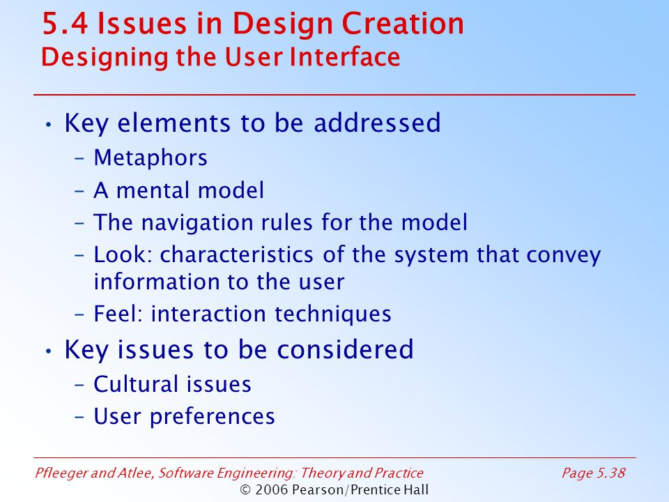 Pfleeger and Atlee, Software Engineering: Theory and PracticePage 5.38 © 2006 Pearson/Prentice Hall 5.4 Issues in Design Creation Designing the User Interface Key elements to be addressed –Metaphors –A mental model –The navigation rules for the model –Look: characteristics of the system that convey information to the user –Feel: interaction techniques Key issues to be considered –Cultural issues –User preferences