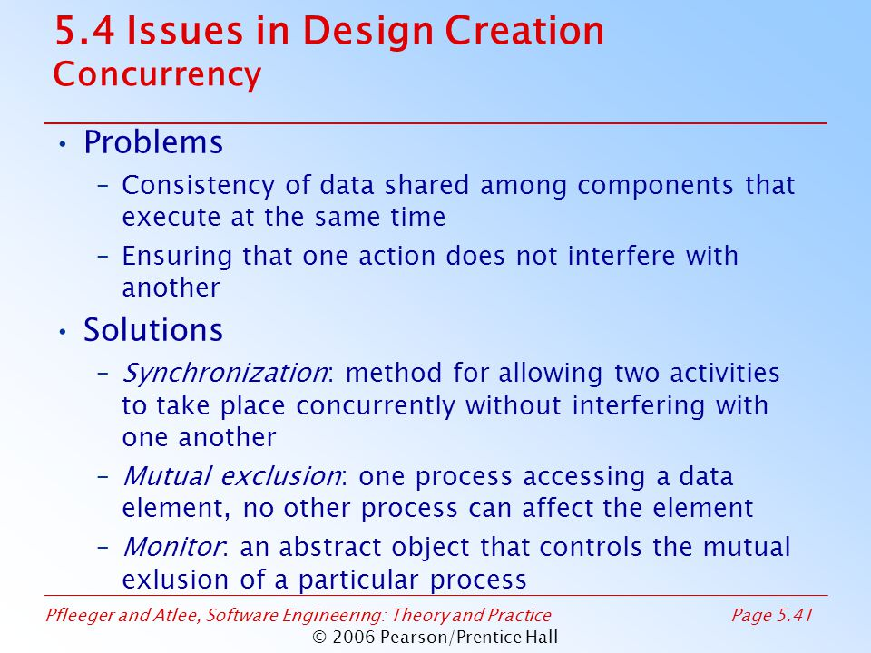 Pfleeger and Atlee, Software Engineering: Theory and PracticePage 5.41 © 2006 Pearson/Prentice Hall 5.4 Issues in Design Creation Concurrency Problems –Consistency of data shared among components that execute at the same time –Ensuring that one action does not interfere with another Solutions –Synchronization: method for allowing two activities to take place concurrently without interfering with one another –Mutual exclusion: one process accessing a data element, no other process can affect the element –Monitor: an abstract object that controls the mutual exlusion of a particular process