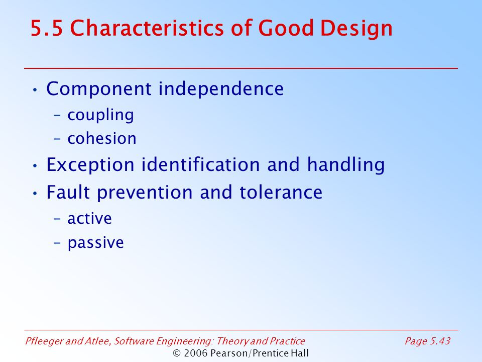 Pfleeger and Atlee, Software Engineering: Theory and PracticePage 5.43 © 2006 Pearson/Prentice Hall 5.5 Characteristics of Good Design Component independence –coupling –cohesion Exception identification and handling Fault prevention and tolerance –active –passive