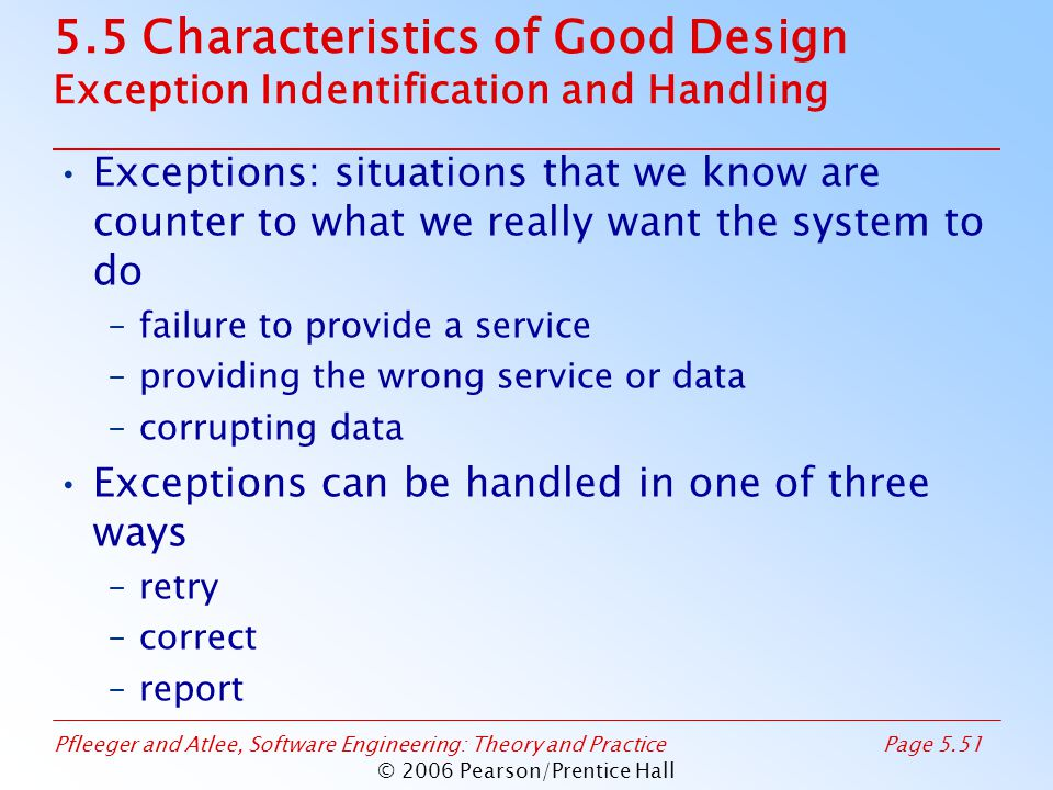 Pfleeger and Atlee, Software Engineering: Theory and PracticePage 5.51 © 2006 Pearson/Prentice Hall 5.5 Characteristics of Good Design Exception Indentification and Handling Exceptions: situations that we know are counter to what we really want the system to do –failure to provide a service –providing the wrong service or data –corrupting data Exceptions can be handled in one of three ways –retry –correct –report