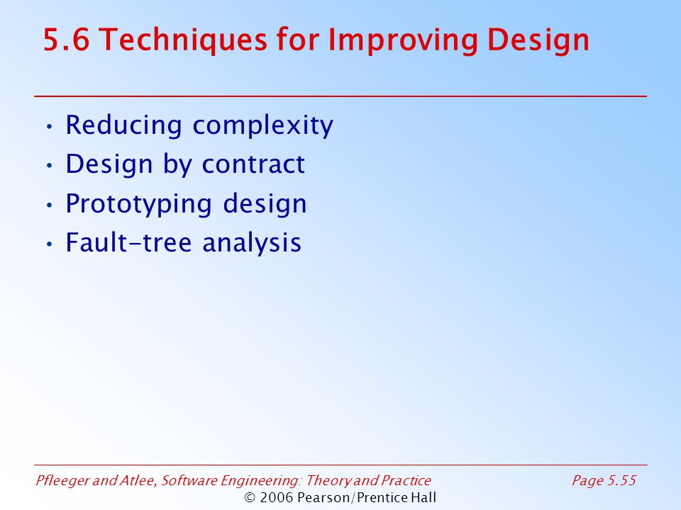 Pfleeger and Atlee, Software Engineering: Theory and PracticePage 5.55 © 2006 Pearson/Prentice Hall 5.6 Techniques for Improving Design Reducing complexity Design by contract Prototyping design Fault-tree analysis
