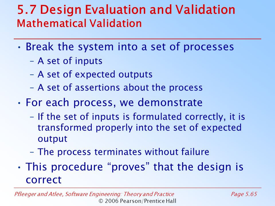 Pfleeger and Atlee, Software Engineering: Theory and PracticePage 5.65 © 2006 Pearson/Prentice Hall 5.7 Design Evaluation and Validation Mathematical Validation Break the system into a set of processes –A set of inputs –A set of expected outputs –A set of assertions about the process For each process, we demonstrate –If the set of inputs is formulated correctly, it is transformed properly into the set of expected output –The process terminates without failure This procedure proves that the design is correct