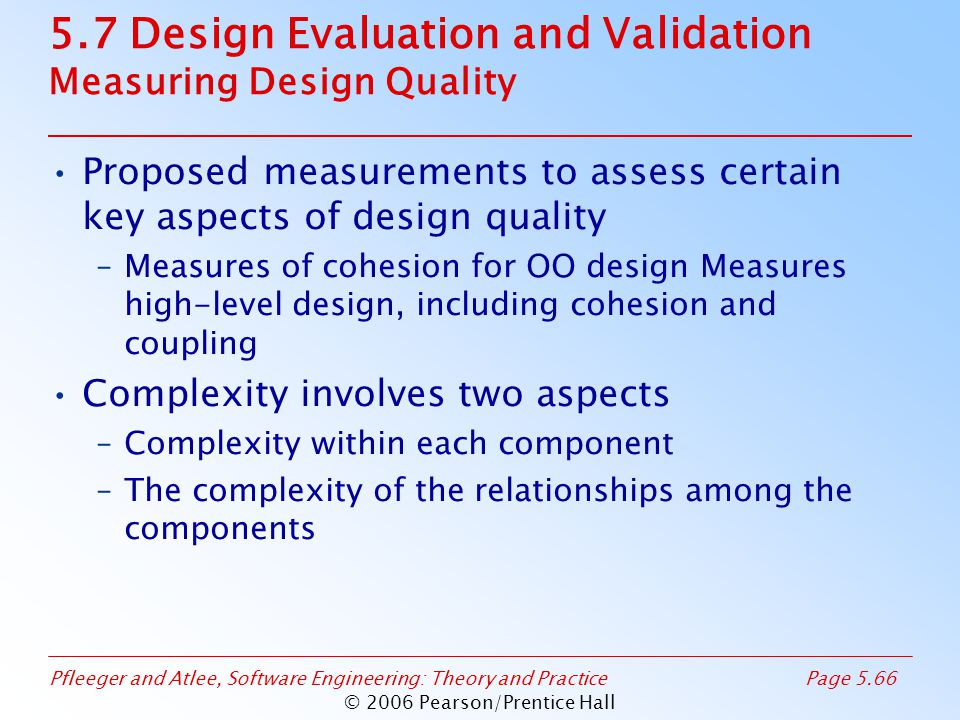 Pfleeger and Atlee, Software Engineering: Theory and PracticePage 5.66 © 2006 Pearson/Prentice Hall 5.7 Design Evaluation and Validation Measuring Design Quality Proposed measurements to assess certain key aspects of design quality –Measures of cohesion for OO design Measures high-level design, including cohesion and coupling Complexity involves two aspects –Complexity within each component –The complexity of the relationships among the components