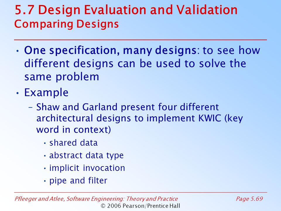 Pfleeger and Atlee, Software Engineering: Theory and PracticePage 5.69 © 2006 Pearson/Prentice Hall 5.7 Design Evaluation and Validation Comparing Designs One specification, many designs: to see how different designs can be used to solve the same problem Example –Shaw and Garland present four different architectural designs to implement KWIC (key word in context) shared data abstract data type implicit invocation pipe and filter