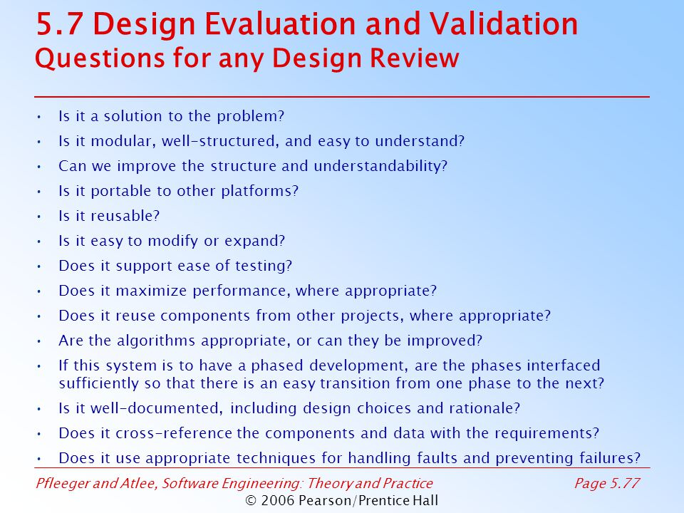 Pfleeger and Atlee, Software Engineering: Theory and PracticePage 5.77 © 2006 Pearson/Prentice Hall 5.7 Design Evaluation and Validation Questions for any Design Review Is it a solution to the problem.