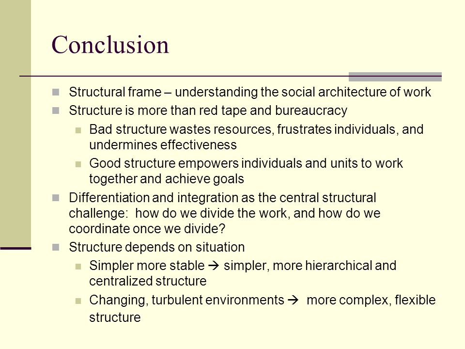 Conclusion Structural frame – understanding the social architecture of work Structure is more than red tape and bureaucracy Bad structure wastes resources, frustrates individuals, and undermines effectiveness Good structure empowers individuals and units to work together and achieve goals Differentiation and integration as the central structural challenge: how do we divide the work, and how do we coordinate once we divide.