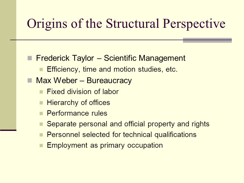 Origins of the Structural Perspective Frederick Taylor – Scientific Management Efficiency, time and motion studies, etc.