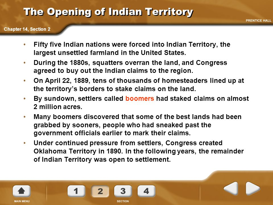 The Opening of Indian Territory Fifty five Indian nations were forced into Indian Territory, the largest unsettled farmland in the United States. Duri