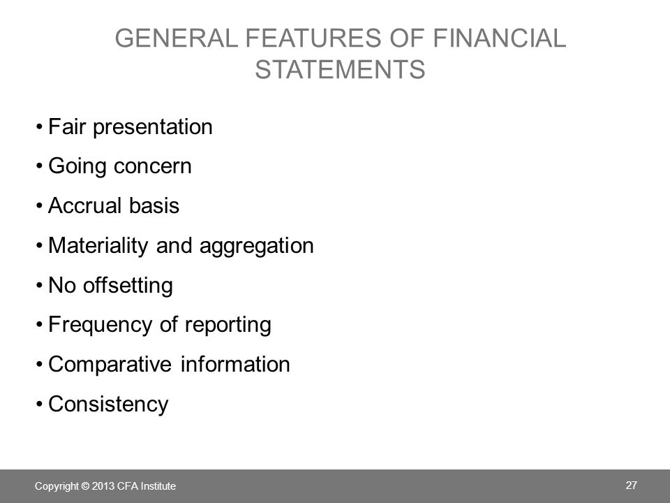 GENERAL FEATURES OF FINANCIAL STATEMENTS Copyright © 2013 CFA Institute 27 Fair presentation Going concern Accrual basis Materiality and aggregation No offsetting Frequency of reporting Comparative information Consistency