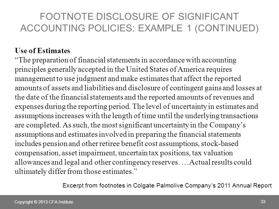 FOOTNOTE DISCLOSURE OF SIGNIFICANT ACCOUNTING POLICIES: EXAMPLE 1 (CONTINUED) Use of Estimates The preparation of financial statements in accordance with accounting principles generally accepted in the United States of America requires management to use judgment and make estimates that affect the reported amounts of assets and liabilities and disclosure of contingent gains and losses at the date of the financial statements and the reported amounts of revenues and expenses during the reporting period.