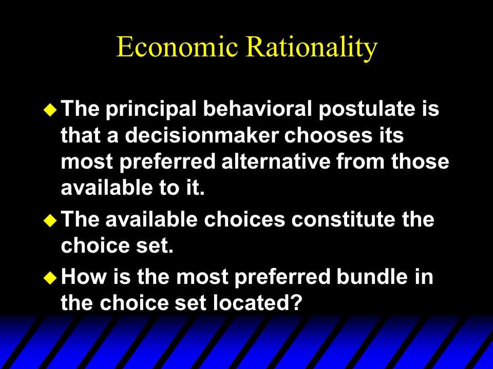 Economic Rationality u The principal behavioral postulate is that a decisionmaker chooses its most preferred alternative from those available to it.