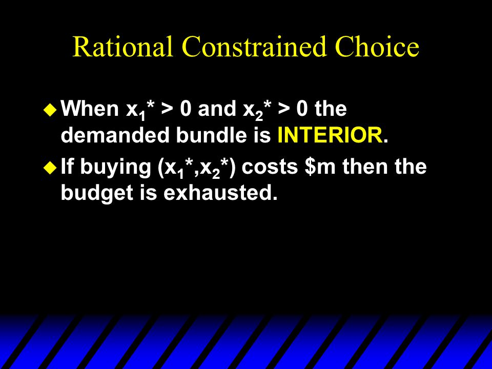 Rational Constrained Choice u When x 1 * > 0 and x 2 * > 0 the demanded bundle is INTERIOR. u If buying (x 1 *,x 2 *) costs $m then the budget is exha