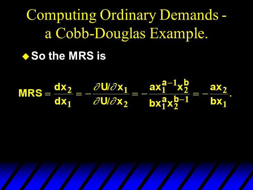 Computing Ordinary Demands - a Cobb-Douglas Example. u So the MRS is