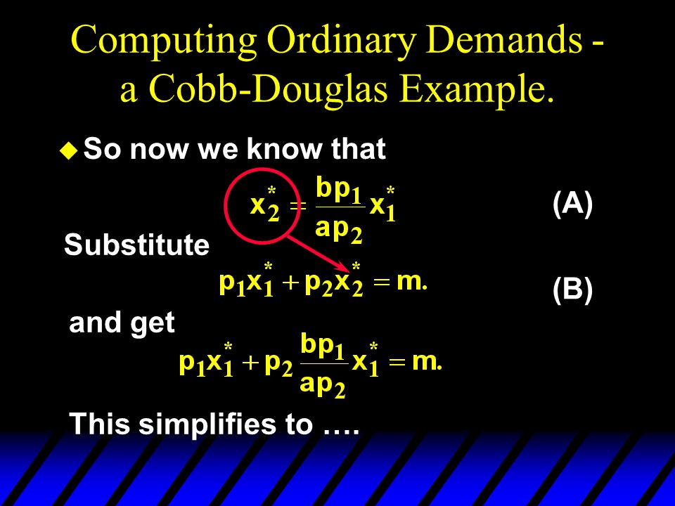 Computing Ordinary Demands - a Cobb-Douglas Example. u So now we know that (A) (B) Substitute and get This simplifies to ….