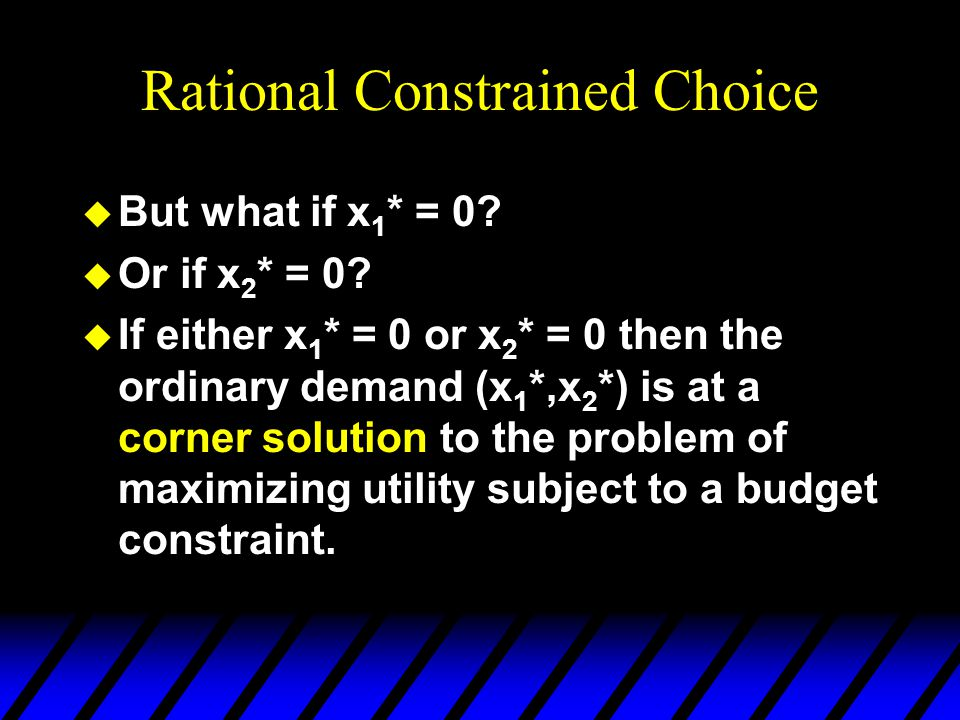 Rational Constrained Choice u But what if x 1 * = 0? u Or if x 2 * = 0? u If either x 1 * = 0 or x 2 * = 0 then the ordinary demand (x 1 *,x 2 *) is a