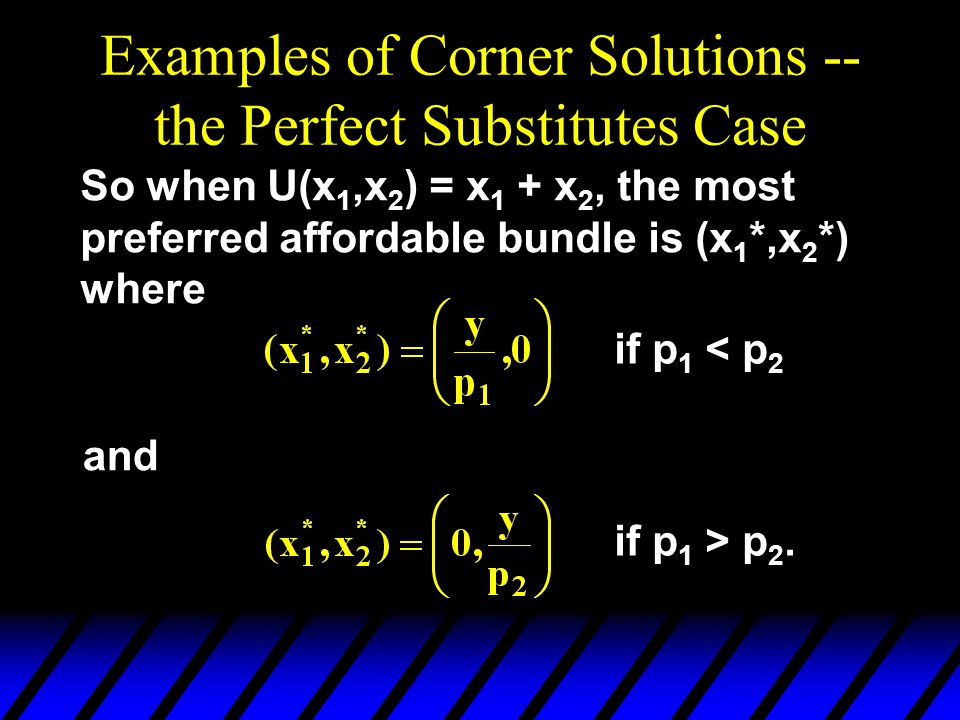 Examples of Corner Solutions -- the Perfect Substitutes Case So when U(x 1,x 2 ) = x 1 + x 2, the most preferred affordable bundle is (x 1 *,x 2 *) where and if p 1 < p 2 if p 1 > p 2.