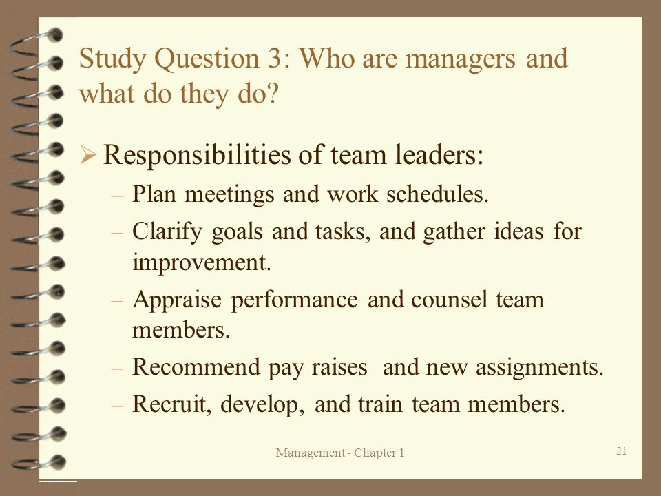 Management - Chapter 1 21 Study Question 3: Who are managers and what do they do?  Responsibilities of team leaders: – Plan meetings and work schedul