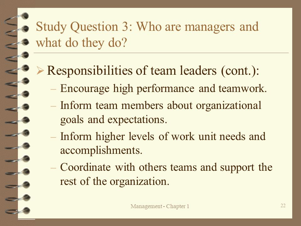 Management - Chapter 1 22 Study Question 3: Who are managers and what do they do?  Responsibilities of team leaders (cont.): – Encourage high perform
