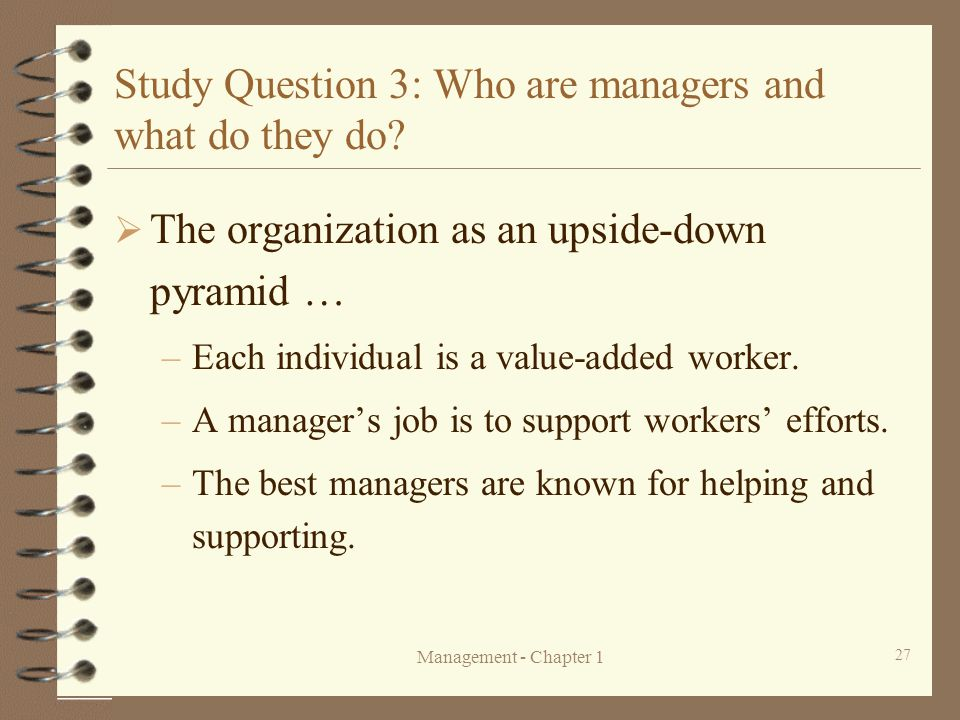 Management - Chapter 1 27 Study Question 3: Who are managers and what do they do?  The organization as an upside-down pyramid … –Each individual is a