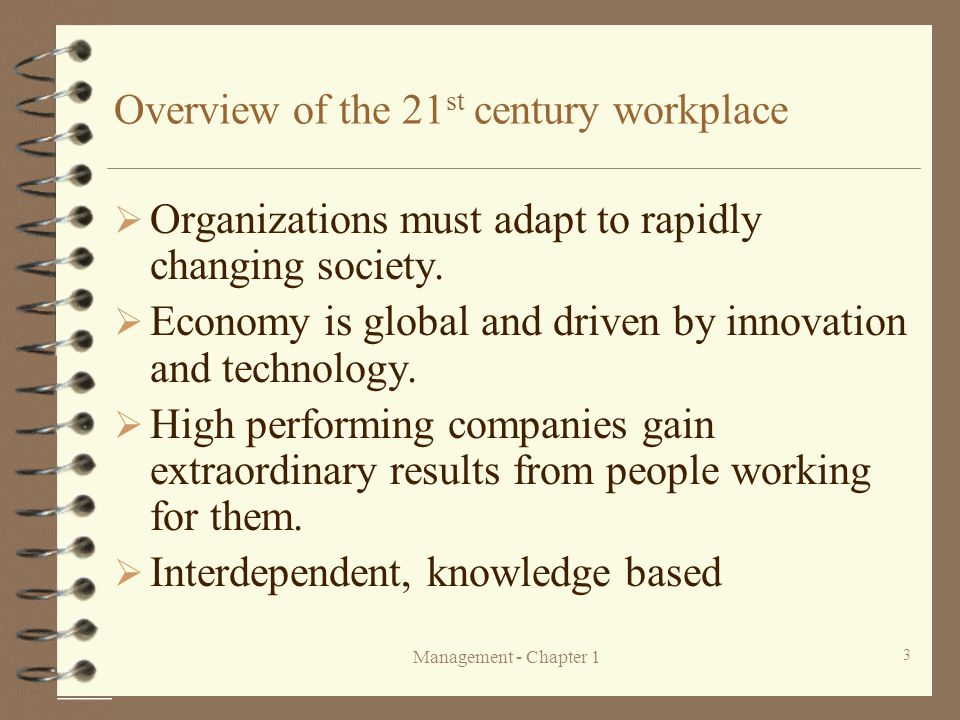 Management - Chapter 1 3 Overview of the 21 st century workplace  Organizations must adapt to rapidly changing society.  Economy is global and drive