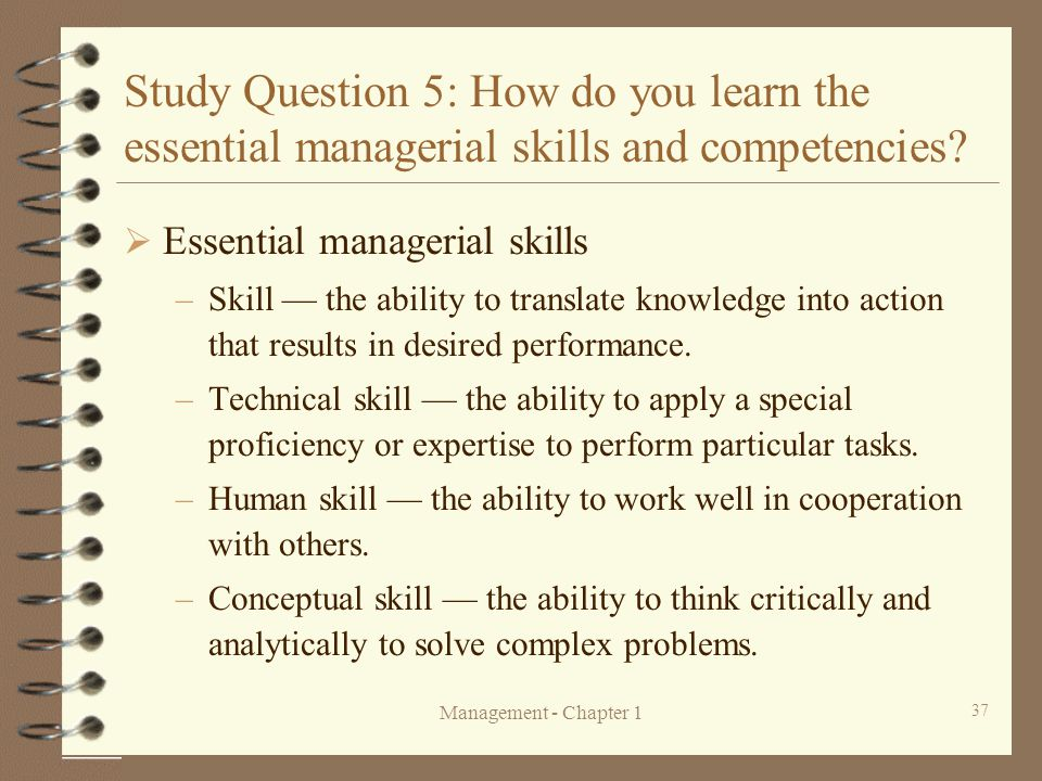 Management - Chapter 1 37 Study Question 5: How do you learn the essential managerial skills and competencies?  Essential managerial skills –Skill —