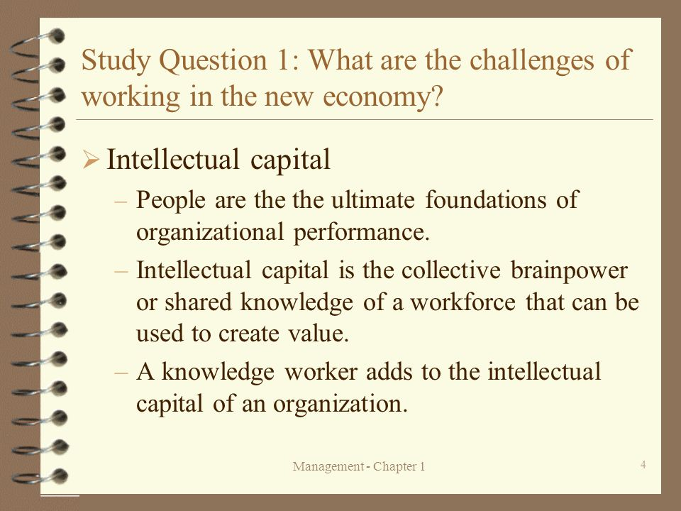 Management - Chapter 1 4 Study Question 1: What are the challenges of working in the new economy?  Intellectual capital – People are the the ultimate