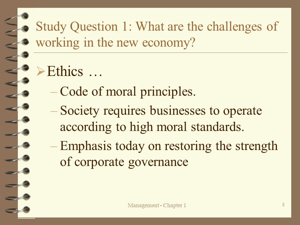Management - Chapter 1 8 Study Question 1: What are the challenges of working in the new economy?  Ethics … –Code of moral principles. –Society requi
