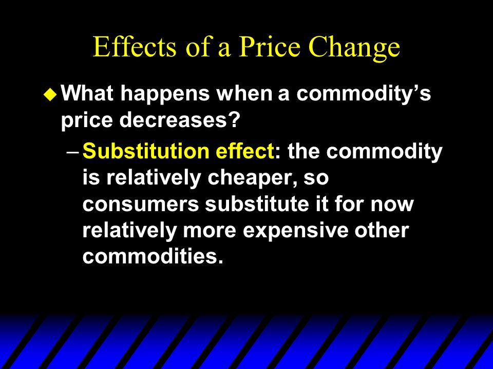 Effects of a Price Change u What happens when a commodity's price decreases? –Substitution effect: the commodity is relatively cheaper, so consumers s