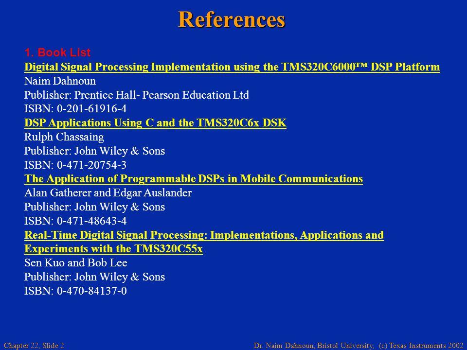 Dr. Naim Dahnoun, Bristol University, (c) Texas Instruments 2002 Chapter 22, Slide 2References 1. Book List Digital Signal Processing Implementation u