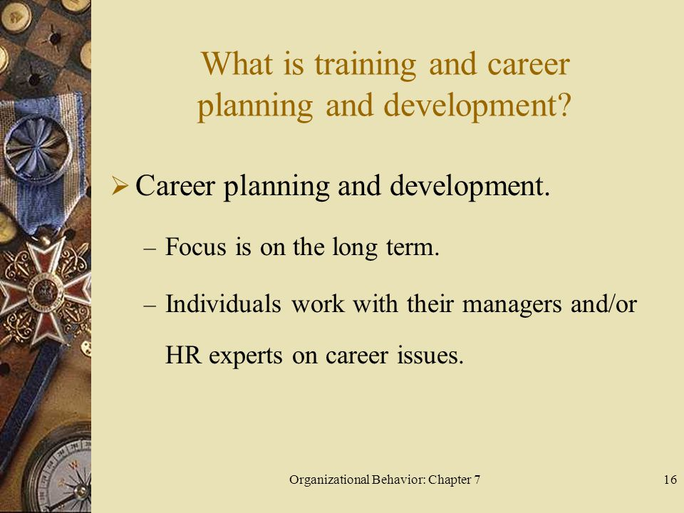 Organizational Behavior: Chapter 716 What is training and career planning and development.