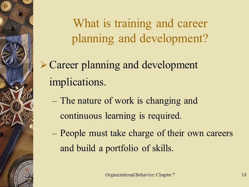 Organizational Behavior: Chapter 718 What is training and career planning and development.