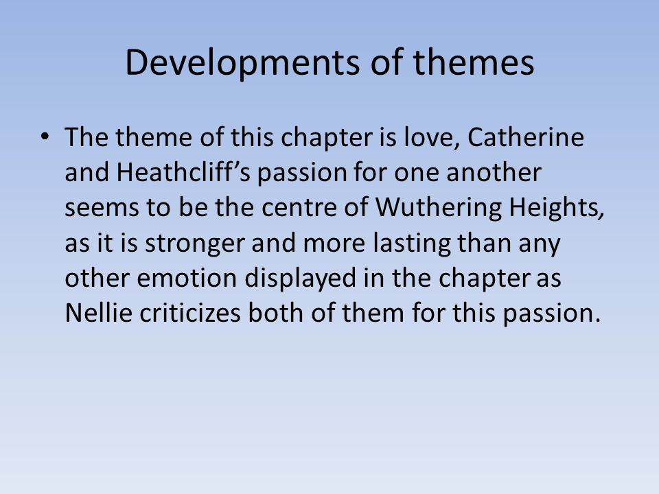 Developments of themes The theme of this chapter is love, Catherine and Heathcliff's passion for one another seems to be the centre of Wuthering Heights, as it is stronger and more lasting than any other emotion displayed in the chapter as Nellie criticizes both of them for this passion.