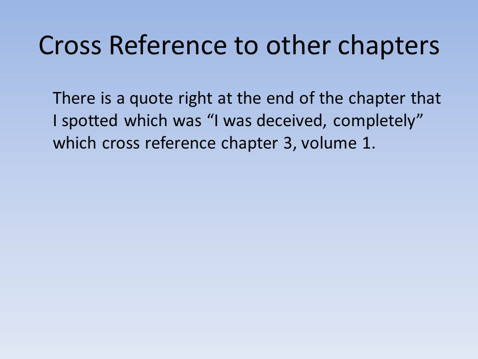 Cross Reference to other chapters There is a quote right at the end of the chapter that I spotted which was I was deceived, completely which cross reference chapter 3, volume 1.