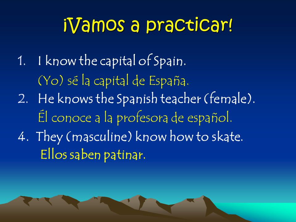 ¡Vamos a practicar. 1.I know the capital of Spain.