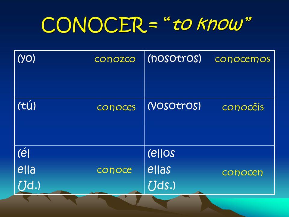 CONOCER = to know (yo)(nosotros) (tú)(vosotros) (él ella Ud.) (ellos ellas Uds.) conozco conoces conoce conocemos conocéis conocen