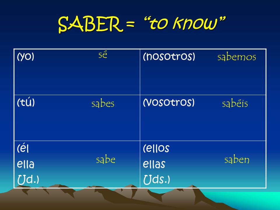 SABER = to know (yo)(nosotros) (tú)(vosotros) (él ella Ud.) (ellos ellas Uds.) sé sabes sabe sabemos sabéis saben
