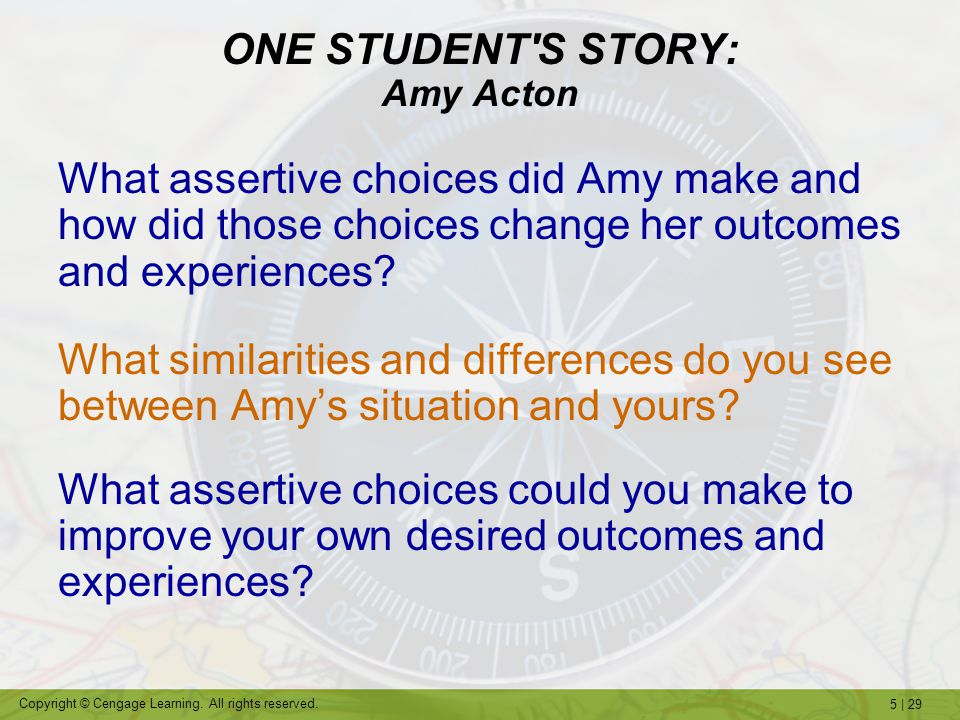 5 | 29 Copyright © Cengage Learning. All rights reserved. ONE STUDENT'S STORY: Amy Acton What assertive choices did Amy make and how did those choices