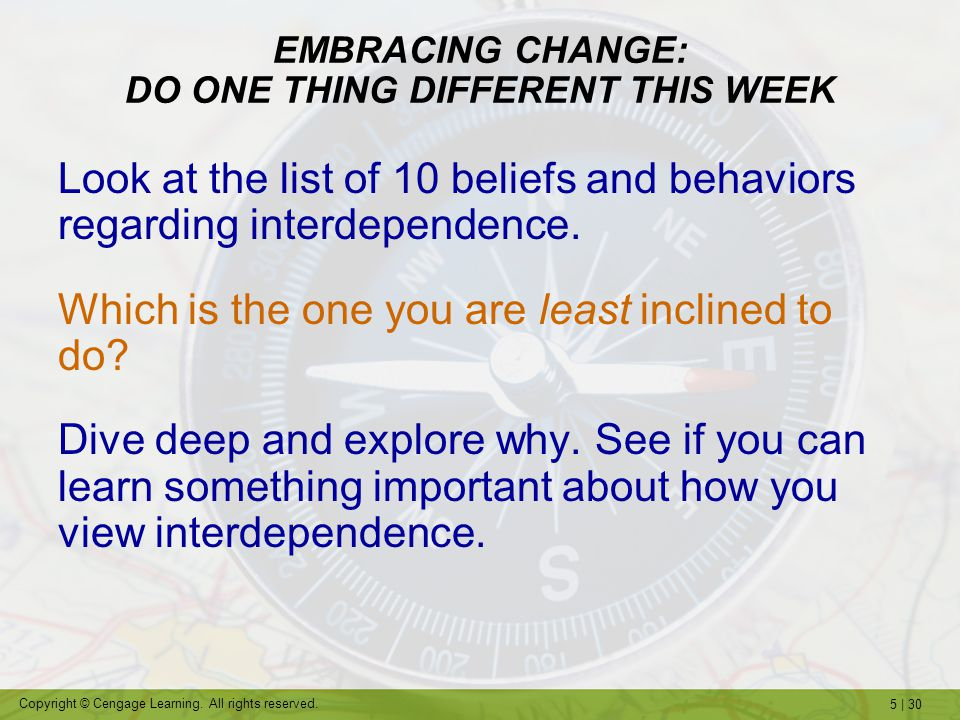 5 | 30 Copyright © Cengage Learning. All rights reserved. EMBRACING CHANGE: DO ONE THING DIFFERENT THIS WEEK Look at the list of 10 beliefs and behavi