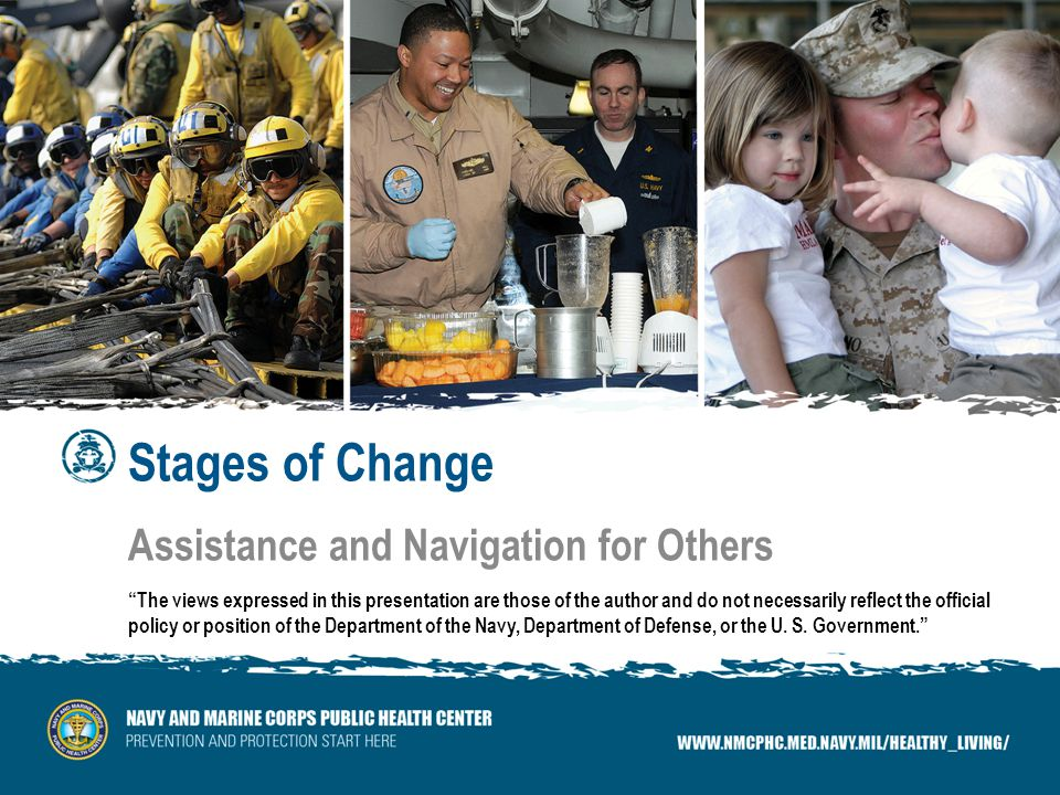 Stages of Change Assistance and Navigation for Others The views expressed in this presentation are those of the author and do not necessarily reflect the official policy or position of the Department of the Navy, Department of Defense, or the U.