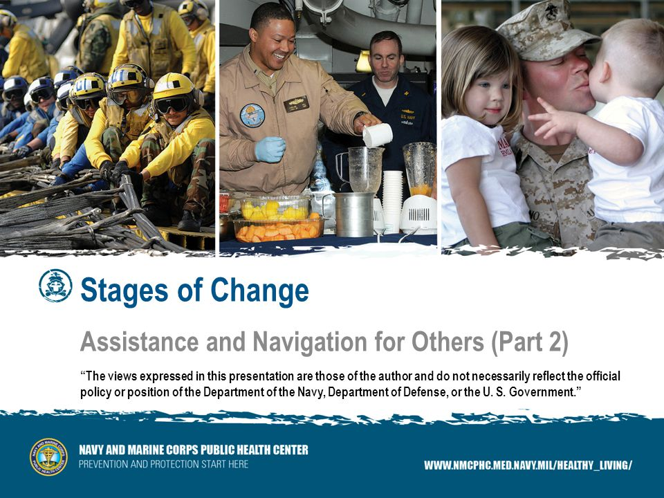 Stages of Change Assistance and Navigation for Others (Part 2) The views expressed in this presentation are those of the author and do not necessarily reflect the official policy or position of the Department of the Navy, Department of Defense, or the U.